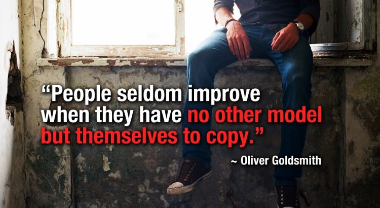 People seldom improve when they have no other model but themselves to copy - Oliver Goldsmith